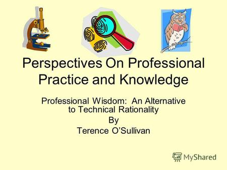 Perspectives On Professional Practice and Knowledge Professional Wisdom: An Alternative to Technical Rationality By Terence OSullivan.