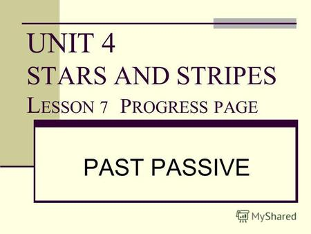 UNIT 4 STARS AND STRIPES L ESSON 7 P ROGRESS PAGE PAST PASSIVE.