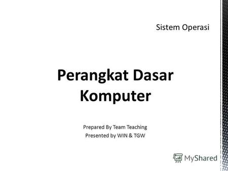 Perangkat Dasar Komputer Prepared By Team Teaching Presented by WIN & TGW.