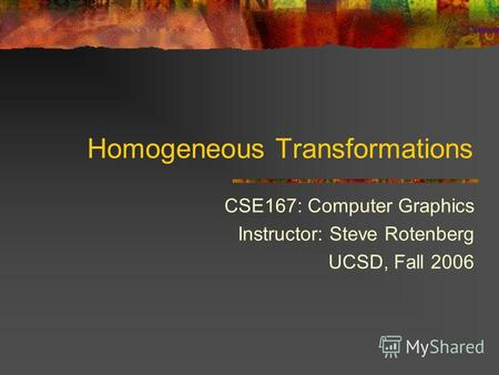 Homogeneous Transformations CSE167: Computer Graphics Instructor: Steve Rotenberg UCSD, Fall 2006.