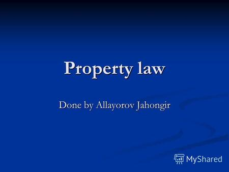 Property law Done by Allayorov Jahongir. Property law is the area of law that governs the various form of ownership in real property (land as distinct.