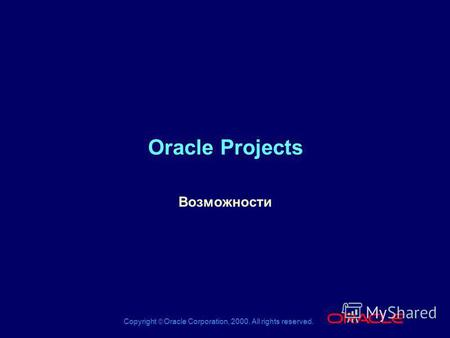 Copyright Oracle Corporation, 2000. All rights reserved. ® Oracle Projects Возможности.