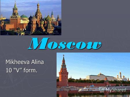 Moscow Mikheeva Alina 10 V form.. Moscow is the capital of Russia, it is political, economic, commercial and cultural centre, one of the largest cities.