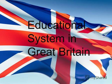 Educational System in Great Britain. S CHOOLS Education in Britain is compulsory from the ages of 5 to 16. The great majority of children attend Britain's.