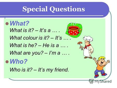 Special Questions What? What is it? – Its a …. What colour is it? – Its …. What is he? – He is a …. What are you? – Im a …. Who? Who is it? – Its my friend.