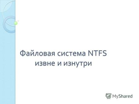 Файловая система NTFS извне и изнутри. NTFS ( от англ. New Technology File System « файловая система новой технологии ») стандартная файловая система.