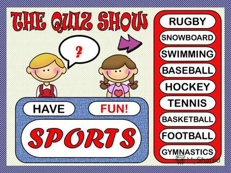 HAVE FUN! ? RUGBY SNOWBOARD SWIMMING BASEBALL HOCKEY TENNIS BASKETBALL FOOTBALL GYMNASTICS.