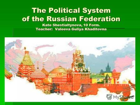 The Political System of the Russian Federation Kate Shestialtynova, 10 Form. Teacher: Valeeva Guliya Khaditovna.