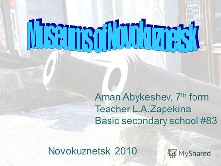 Aman Abykeshev, 7 th form Teacher L.A.Zapekina Basic secondary school #83 Novokuznetsk 2010.