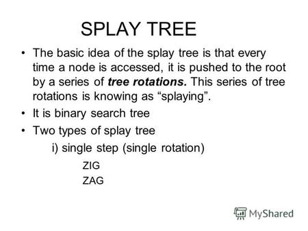 SPLAY TREE The basic idea of the splay tree is that every time a node is accessed, it is pushed to the root by a series of tree rotations. This series.