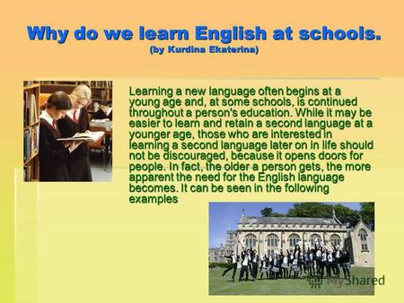 Why do we learn English at schools. (by Kurdina Ekaterina) Learning a new language often begins at a young age and, at some schools, is continued throughout.
