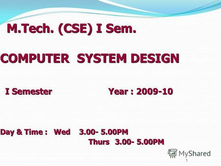 M.Tech. (CSE) I Sem. COMPUTER SYSTEM DESIGN I Semester Year : 2009-10 Day & Time : Wed 3.00- 5.00PM Thurs 3.00- 5.00PM M.Tech. (CSE) I Sem. COMPUTER SYSTEM.