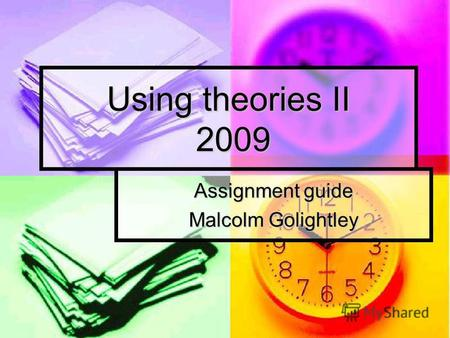 Using theories II 2009 Assignment guide Malcolm Golightley.