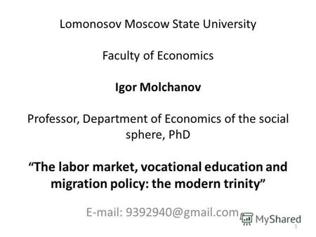 Lomonosov Moscow State University Faculty of Economics Igor Molchanov Professor, Department of Economics of the social sphere, PhD The labor market, vocational.