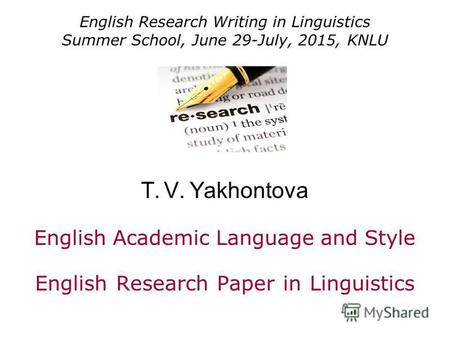 English Research Writing in Linguistics Summer School, June 29-July, 2015, KNLU T. V. Yakhontova English Academic Language and Style English Research Paper.
