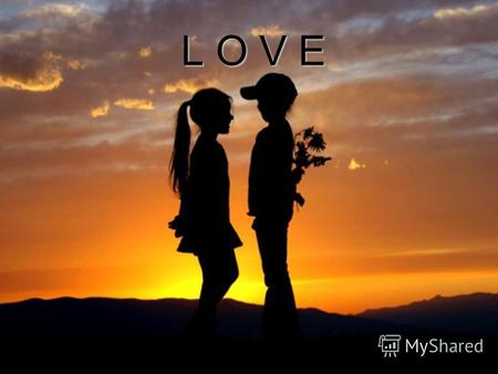 L O V E Love is one of the most unexplainable and unpredictable feeling. A person can lose head from this feeling.