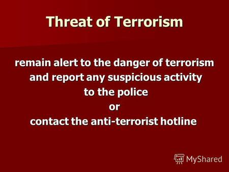 Threat of Terrorism remain alert to the danger of terrorism and report any suspicious activity and report any suspicious activity to the police to the.