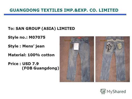 To: SAN GROUP (ASIA) LIMITED Style no.: M07075 Style : Mens jean Material: 100% cotton Price : USD 7.9 (FOB Guangdong) GUANGDONG TEXTILES IMP.&EXP. CO.