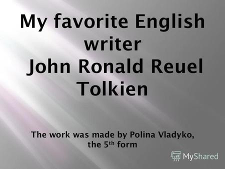 My favorite English writer John Ronald Reuel Tolkien The work was made by Polina Vladyko, the 5 th form.