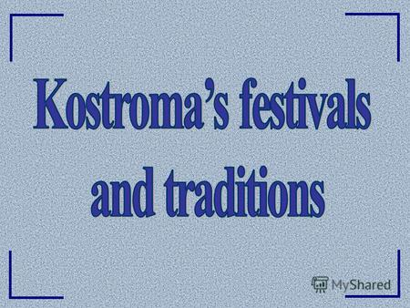 Foreword Kostroma – a Russian ancient city - is rich in many traditions Kostroma – a Russian ancient city - is rich in many traditions and festivals that.