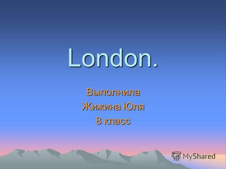London. Выполнила Жижина Юля 8 класс. As well as any capital, at London has without what it cannot be presented: Tauerskiy the bridge, a hour tower Big.
