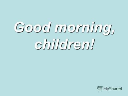 Good morning, children!. The aims of our lesson are:to study the using of the vocabulary to teach listening and reading for specific and detailed information.