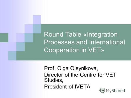 Round Table «Integration Processes and International Cooperation in VET» Prof. Olga Oleynikova, Director of the Centre for VET Studies, President of IVETA.