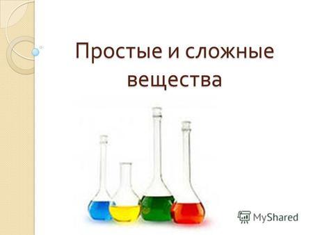 Простые и сложные вещества. Что такое вещества ? то из чего состоят физические тела Молекула вещества – это мельчайшая частица данного вещества. Атом.