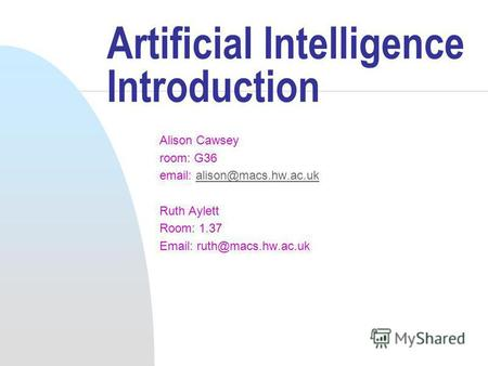 Artificial Intelligence Introduction Alison Cawsey room: G36 email: alison@macs.hw.ac.ukalison@macs.hw.ac.uk Ruth Aylett Room: 1.37 Email: ruth@macs.hw.ac.uk.