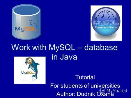 Work with MySQL – database in Java Tutorial For students of universities Author: Dudnik Oxana.
