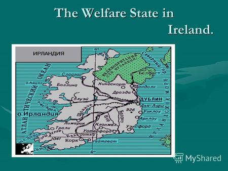 The Welfare State in Ireland.. IRELAND Ireland, the Irish Republic, is the state in the Western Europe. The population is 4 million people.The Capital.