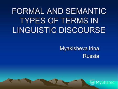FORMAL AND SEMANTIC TYPES OF TERMS IN LINGUISTIC DISCOURSE Myakisheva Irina Russia.