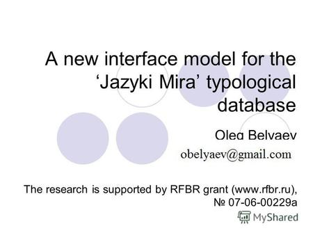 A new interface model for the Jazyki Mira typological database Oleg Belyaev The research is supported by RFBR grant (www.rfbr.ru), 07-06-00229 а.