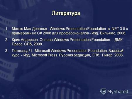 Литература 1.Мэтью Мак-Дональд. Windows Presentation Foundation в.NET 3.5 с примерами на C# 2008 для профессионалов - Изд. Вильямс, 2008. 2.Крис Андерсон.