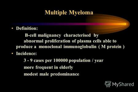 Multiple Myeloma Definition: B-cell malignancy characterised by abnormal proliferation of plasma cells able to produce a monoclonal immunoglobulin ( M.