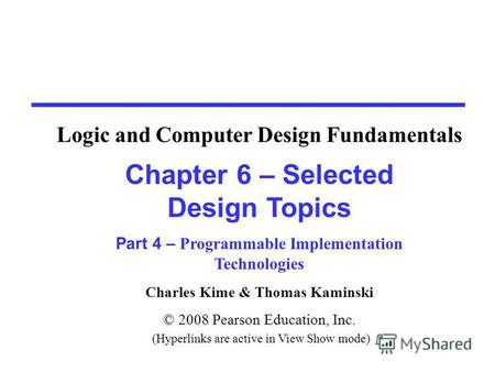 Charles Kime & Thomas Kaminski © 2008 Pearson Education, Inc. (Hyperlinks are active in View Show mode) Chapter 6 – Selected Design Topics Part 4 – Programmable.