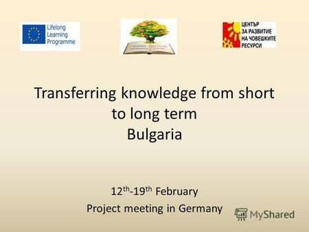 Transferring knowledge from short to long term Bulgaria 12 th -19 th February Project meeting in Germany.