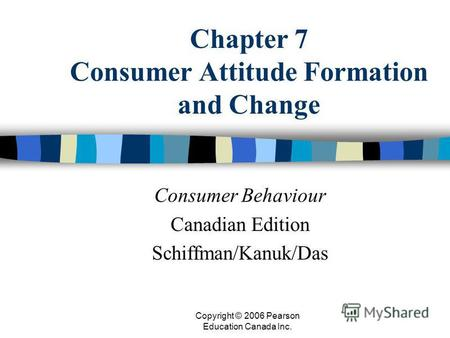 Copyright © 2006 Pearson Education Canada Inc. Chapter 7 Consumer Attitude Formation and Change Consumer Behaviour Canadian Edition Schiffman/Kanuk/Das.