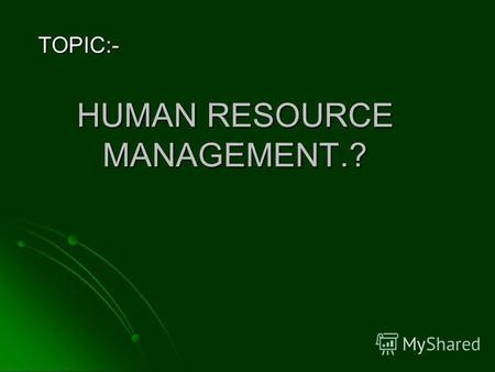HUMAN RESOURCE MANAGEMENT.? TOPIC:-. HRM IS AN ART WHICH MEANS: HRM IS AN ART WHICH MEANS: ATTRACT THE PEOPLE ATTRACT THE PEOPLE RETAIN THE PEOPLE RETAIN.