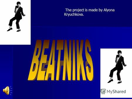 The project is made by Alyona Kryuchkova.. The word BEATNIK has occurred from English «beat». They are primogenitors of all nonconformists. This movement.