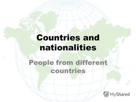 Countries and nationalities People from different countries.