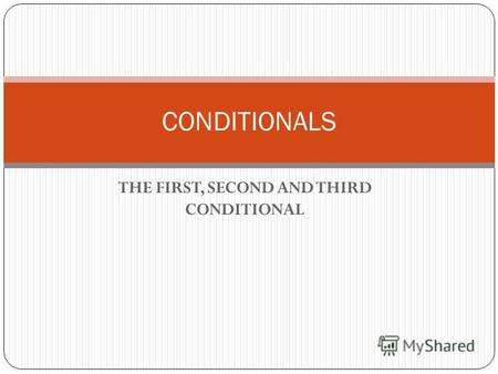 THE FIRST, SECOND AND THIRD CONDITIONAL CONDITIONALS.