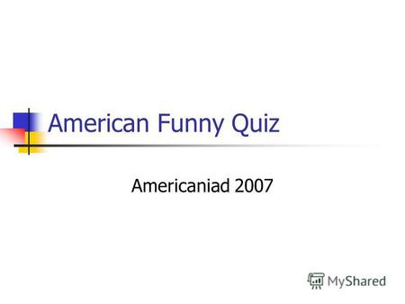 American Funny Quiz Americaniad 2007. 1.What is the population of the United States? -100 million people -290 million people -400 million cats -I don't.