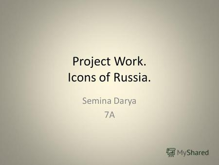 Project Work. Icons of Russia. Semina Darya 7A. I chose this topic because I would be able to tell about the most famous sights and things of Russia.