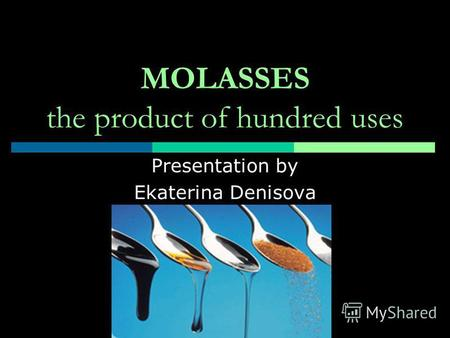 MOLASSES the product of hundred uses Presentation by Ekaterina Denisova.