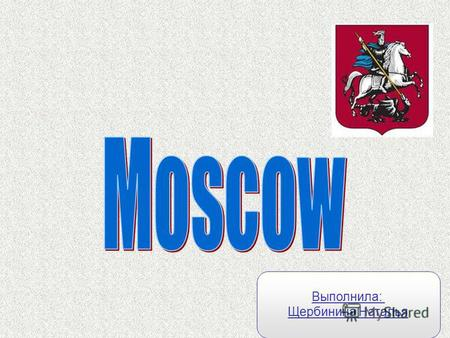 Выполнила: Щербинина Наталья. The capital of Russia is Moscow. Moscow is an old city. It is more than 850 years old.