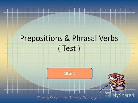 Start Prepositions & Phrasal Verbs ( Test ) Created by O.Kononenko, School #5, Monastyrysche.