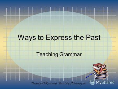 Ways to Express the Past Teaching Grammar Created by O.Kononenko, School # 5, Monastyrysche.