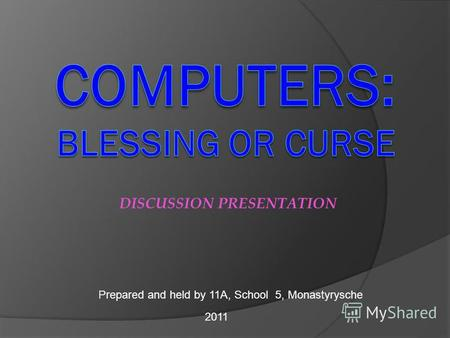 DISCUSSION PRESENTATION Prepared and held by 11A, School 5, Monastyrysche 2011.
