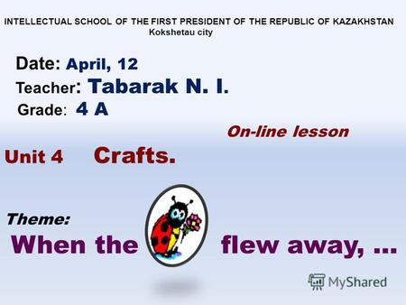 Theme: When the flew away, … INTELLECTUAL SCHOOL OF THE FIRST PRESIDENT OF THE REPUBLIC OF KAZAKHSTAN Kokshetau city Date: April, 12 Teacher : Tabarak.